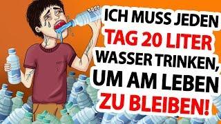 Ich muss jeden Tag 20 Liter Wasser trinken, um am Leben zu bleiben!