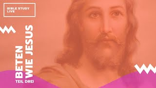 Beten wie Jesus (Teil 3) // Bible Study