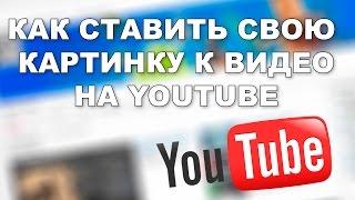 Как ставить свою картинку к видео на Youtube (UPD 3)