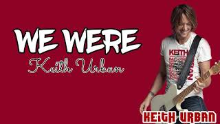 Keith Urban - We Were (Lyrics)