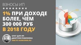 1% при доходе более, чем 300 000 руб в 2018 году