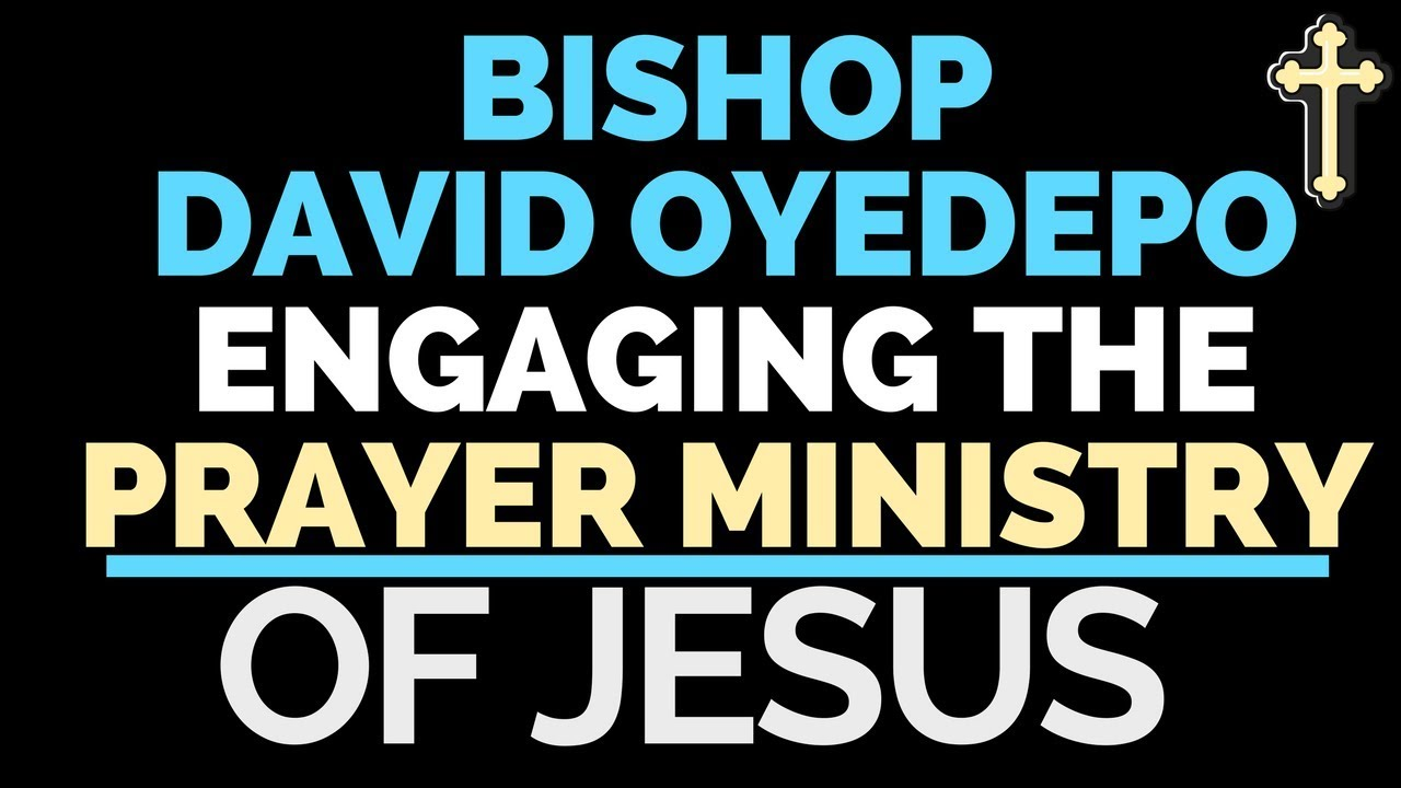 Prayer Ministry Bishop David Oyedepo Engaging The Prayer Ministry Of Jesus
