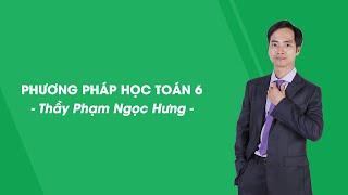 Hướng dẫn phương pháp học toán - Toán lớp 6- Thầy Phạm Ngọc Hưng - HOCMAI