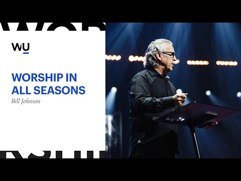 Worship In All Seasons - Bill Johnson From Bethel Church | WorshipU com