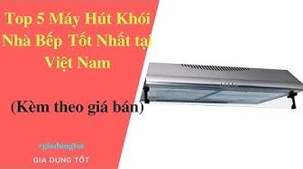Top 5 Máy Hút Khói Nhà Bếp Tốt Nhất Tại Việt Nam 2018.