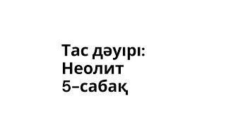 Тас дәуірі: Неолит. 5-сабақ