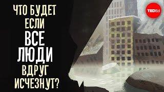Что будет если люди вдруг исчезнут? - Dan Kwartler (TED-Ed RUS)