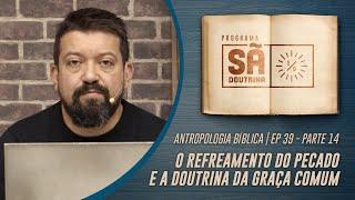 39.Antropologia Bíblica |O Refreamento do Pecado e a Doutrina da Graça Comum |Parte XIV |Sã Doutrina