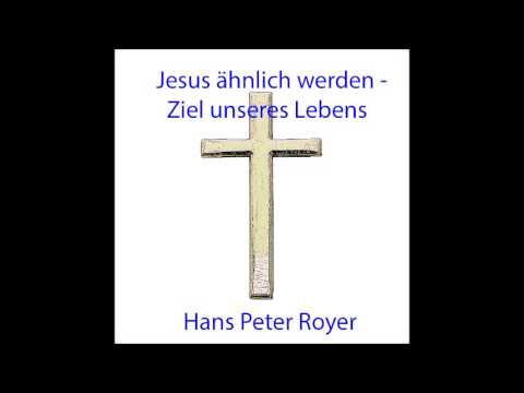 Jesus ähnlich Werden, Das Ziel Unseres Lebens -  Hans Peter Royer