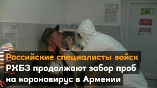 Российские специалисты войск РХБЗ продолжают забор проб на короновирус в Армении