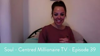 Soul - Centred Millionaire TV - Episode 39 - How To Go From Flat And Foggy To Focused And Fierce!