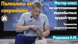 Мастер-класс Антона Родионова по изготовлению каменных орудий труда из верхнего палеолита