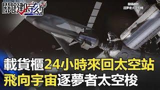 載5500公斤貨櫃24小時來回太空站 「飛向宇宙」逐夢者太空梭! 關鍵時刻 20171207-5 傅鶴齡 馬西屏
