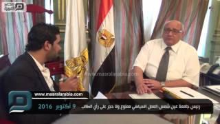 مصر العربية | رئيس جامعة عين شمس:العمل السياسي ممنوع ولا حجر على رأي الطالب