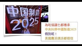 為咗協議乜都應承 中央叫停中國製造2025 假到呢! 美國鷹派鴿派都唔信