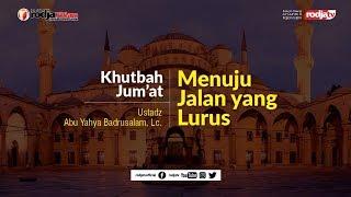 "Khutbah Jum'at: ""Menuju Jalan Yang Lurus"" l Ustadz Abu Yahya Badru Salam, Lc."