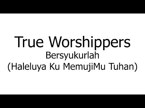 True Worshippers – Bersyukurlah Haleluya Ku MemujiMu Tuhan (Music Sheets, Chords, & Lyrics)