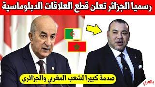 عاجل ورسميا.. الجزائر تعلن قطع العلاقات الدبلوماسية مع المغرب والشعب المغرب والجزائري في صدمة