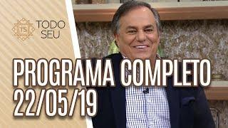 Programa Completo - Todo Seu (22/05/19)