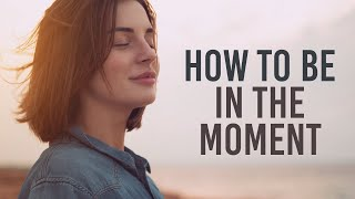Be in the moment - How to Live in the Moment