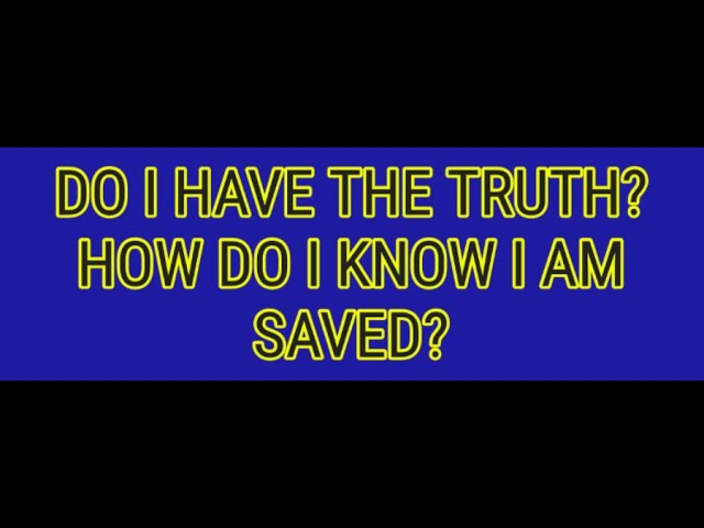 DO I HAVE THE TRUTH?  HOW DO I KNOW I AM SAVED?