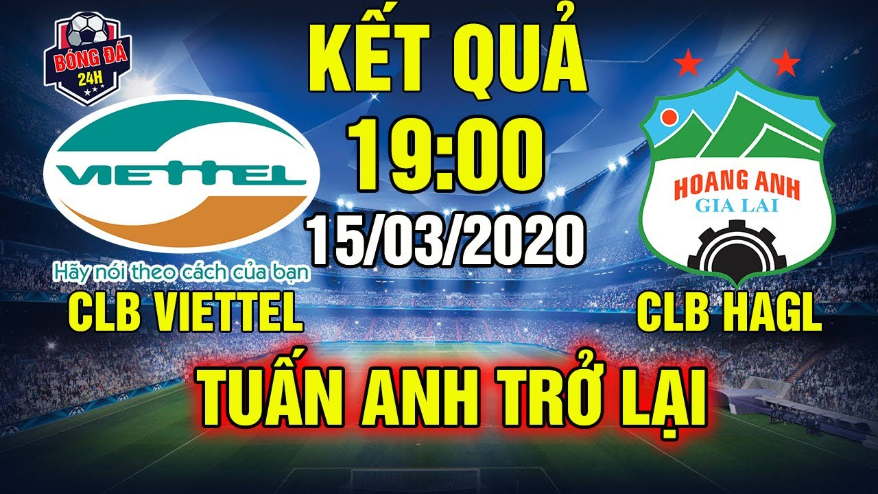 Kết Quả Trận Đấu Giữa CLB Viettel Với CLB HAGL 19h00 Ngày 15/03/2020: Tuấn Anh Trở Lại