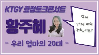 2019 KTGY 효정토크콘서트 황주혜 - 우리 엄마의 20대 -