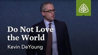 Kevin DeYoung: Do Not Love the World