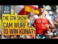 Can Cam Wurf Win Kona? | The GTN Show Ep. 100