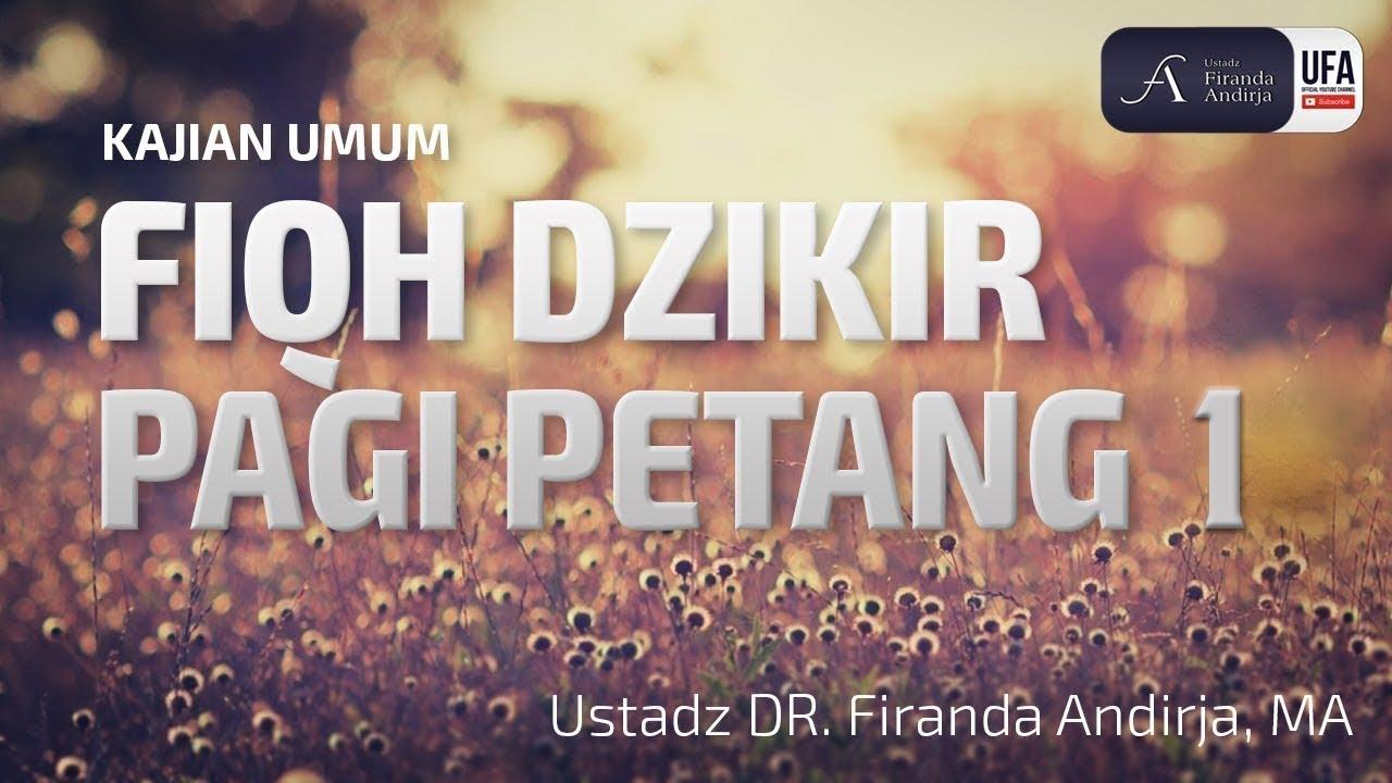 Kajian : Fiqh Dzikir Pagi Petang ke 1 - Ustadz DR. Firanda Andirja, MA