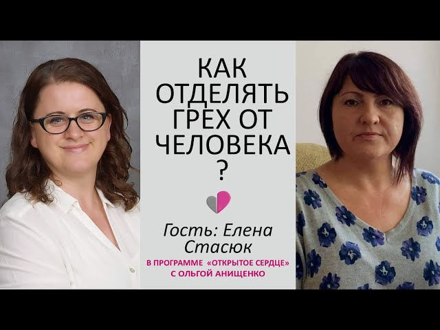 КАК ОТДЕЛЯТЬ ГРЕХ ОТ ЧЕЛОВЕКА - Свидетельство Елены Стасюк