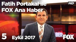 5 Eylül 2017 Fatih Portakal ile FOX Ana Haber
