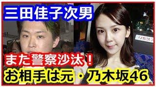 元・乃木坂46メンバーへ暴行騒動で三田佳子次男また警察沙汰! よろしけ...
