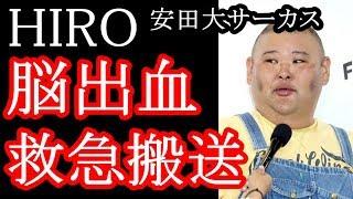 安田大サーカスのHIROが『左脳室内出血』で緊急搬送された。 一時はICU...