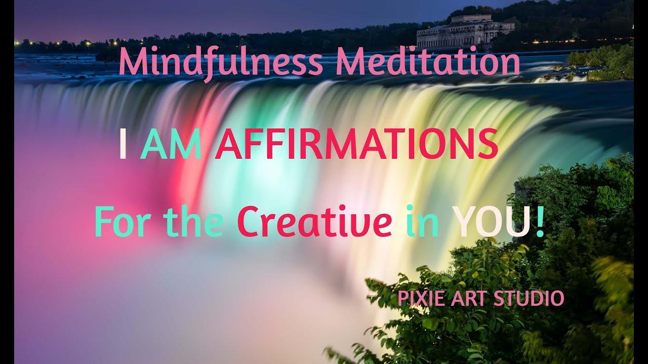 "FOR THE CREATIVE MIND, MINDFULNESS MEDITATIONS - ""I AM AFFIRMATIONS"""
