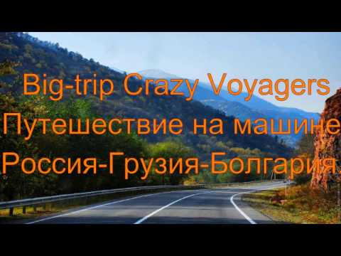 Big Trip Crazy Voyagers Россия Грузия Болгария 5 - Продолжительность: 9:44