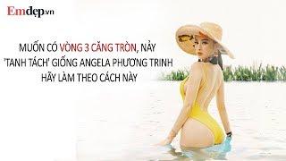 Muốn có VÒNG 3 CĂNG TRÒN, nảy 'tanh tách' giống Angela Phương Trinh hãy làm theo cách này