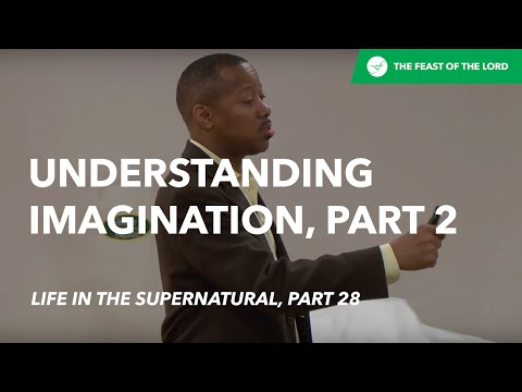 Understanding Imagination, Part 2 (Life In The Supernatural, Part 28) by Pastor Shane Wall