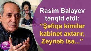 """Rasim Balayev tənqid etdi: """"Şəfiqə kimilər kabinet axtarır, Zeynəb isə..."""""""