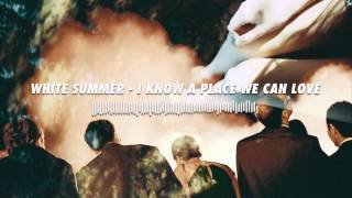 White Summer - I Know a Place We Can Love