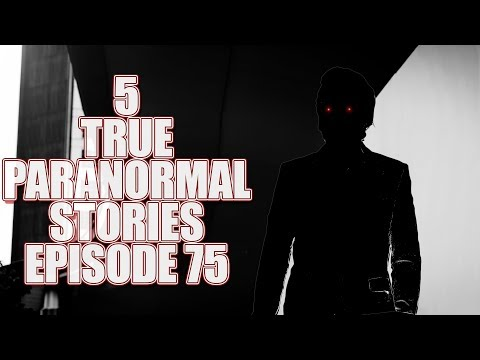 5 TRUE PARANORMAL STORIES EPISODE 75