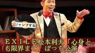EXILE松本利夫「心身とも限界まで」ぼっち公演 EXILE松本利夫...
