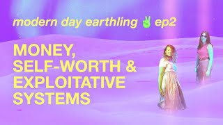 money, selfworth, & exploitative systems | ep2 modern day earthling