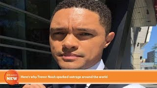 Hot new: Here's why Trevor Noah sparked outrage around the world