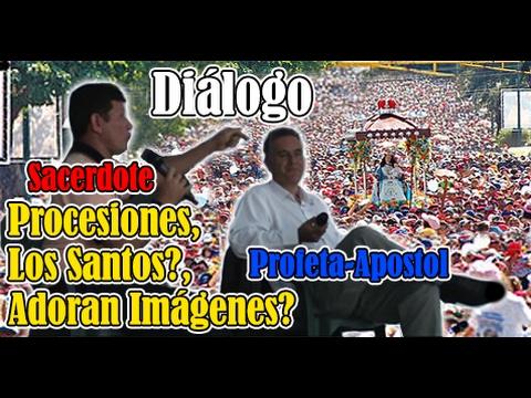 dialogo entre profeta-apostol y Sacerdote procesiones, ¿Los Santos?, ¿adoran imágenes?