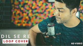 Dil Se Re - Loop Cover | Siddharth Slathia