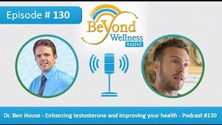 Dr. Ben House - Enhancing testosterone and improving your health - Podcast #130