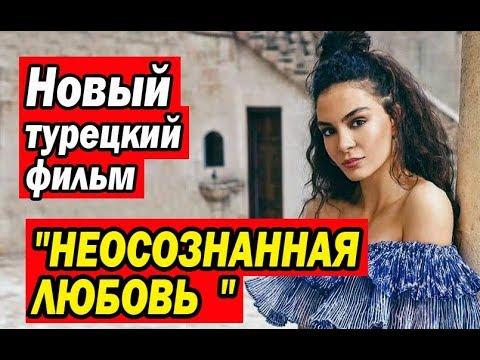 Новый турецкий фильм НЕОСОЗНАННАЯ ЛЮБОВЬ / SUURSUZ ASK (2019)