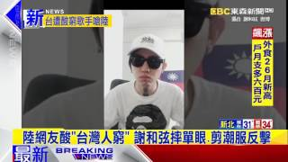 最新》陸網友酸「台灣人窮」 謝和弦摔單眼、剪潮服反擊