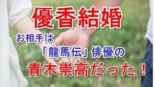 タレントで女優の優香が、「龍馬伝」などに出演の俳優青木崇高と結婚す...